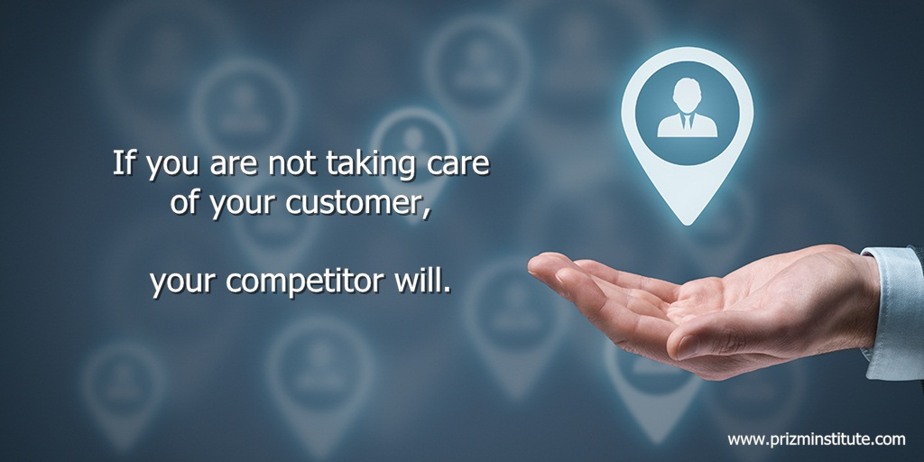 If you are not taking care of your customer, your competitor will.