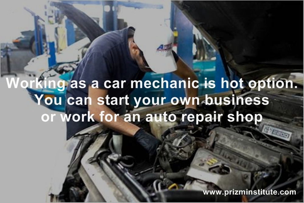 Working as a car mechanic is hot option. You can start your own business or work for an auto repair shop.