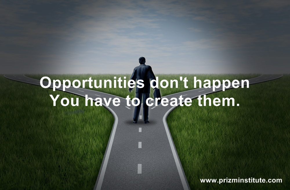 opportunities dont happen, you have to create them