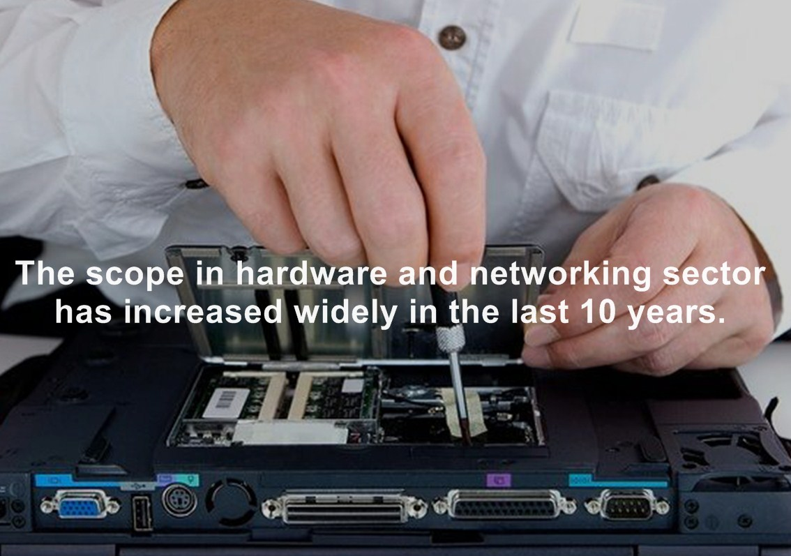 The scope in hardware and networking sector has increased widely in the last 10 years.