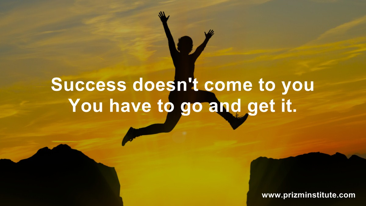 Success doesn't come to you You have to go and get it.